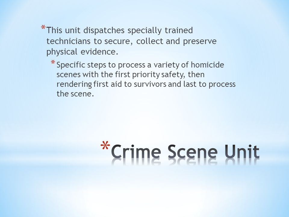 * This unit dispatches specially trained technicians to secure, collect and preserve physical evidence. * Specific steps to process a variety of homic