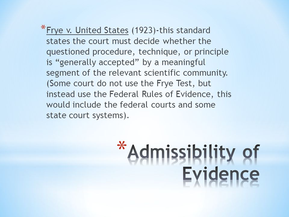 * Frye v. United States (1923)-this standard states the court must decide whether the questioned procedure, technique, or principle is generally accep