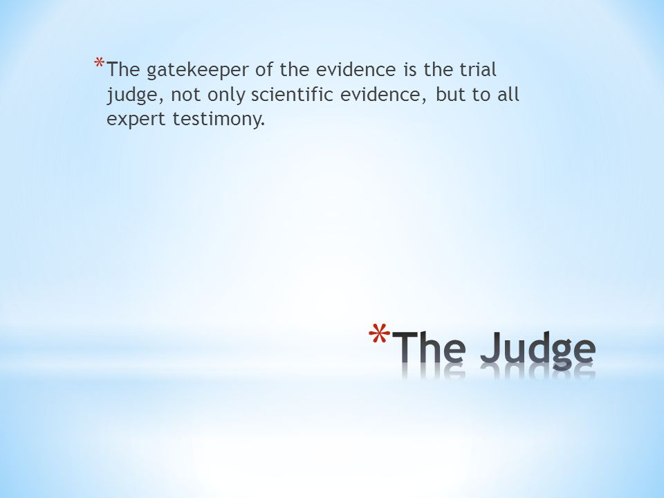 * The gatekeeper of the evidence is the trial judge, not only scientific evidence, but to all expert testimony.