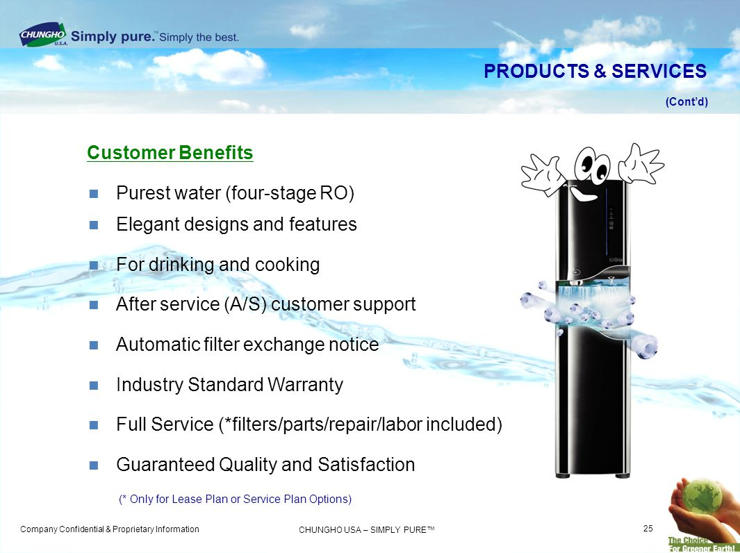 Company Confidential & Proprietary Information CHUNGHO USA – SIMPLY PURE Customer Benefits Purest water (four-stage RO) Elegant designs and features F