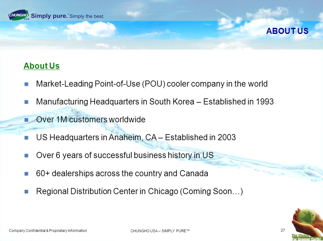 Company Confidential & Proprietary Information CHUNGHO USA – SIMPLY PURE ABOUT US Market-Leading Point-of-Use (POU) cooler company in the world Manufacturing Headquarters in South Korea – Established in 1993 Over 1M customers worldwide US Headquarters in Anaheim, CA – Established in 2003 Over 6 years of successful business history in US 60+ dealerships across the country and Canada Regional Distribution Center in Chicago (Coming Soon…) About Us 27
