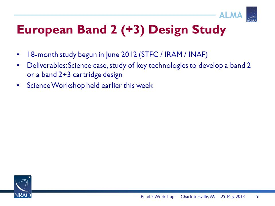 ALMA European Band 2 (+3) Design Study 18-month study begun in June 2012 (STFC / IRAM / INAF) Deliverables: Science case, study of key technologies to