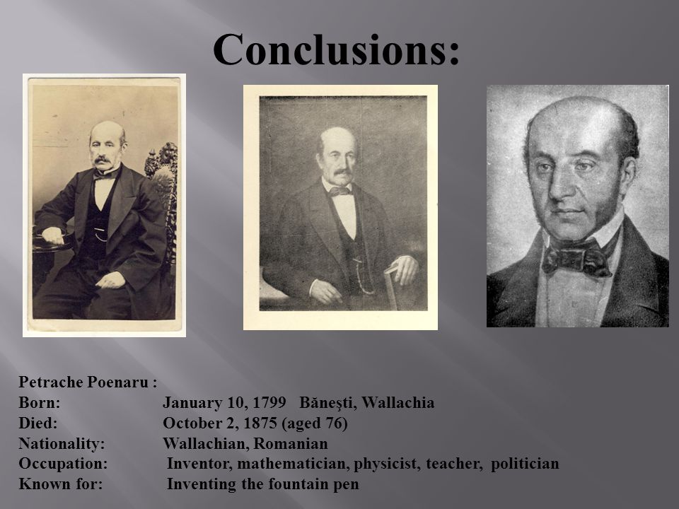 Conclusions: Petrache Poenaru : Born: January 10, 1799 Băneşti, Wallachia Died: October 2, 1875 (aged 76) Nationality: Wallachian, Romanian Occupation: Inventor, mathematician, physicist, teacher, politician Known for: Inventing the fountain pen