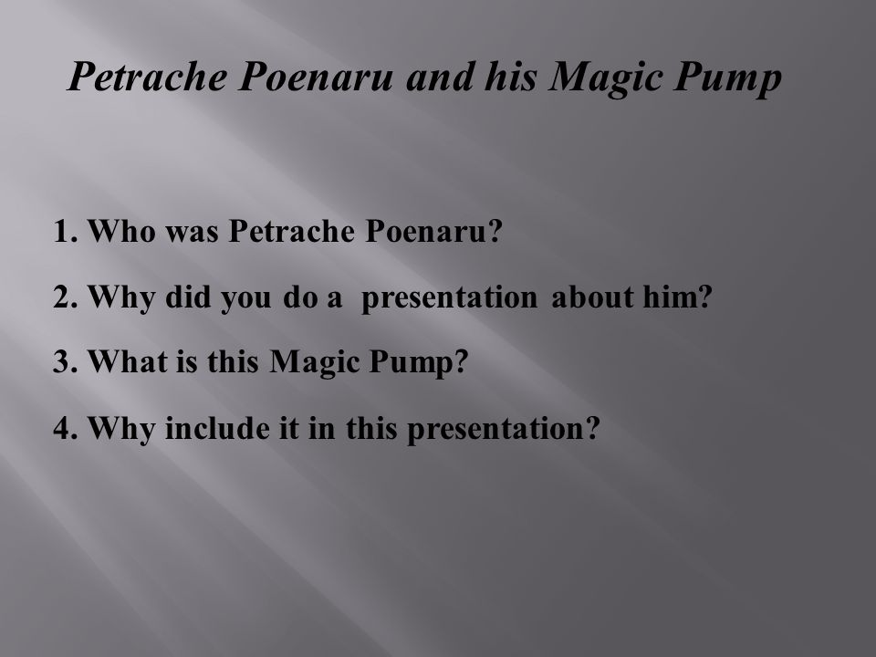 Petrache Poenaru and his Magic Pump 1. Who was Petrache Poenaru? 2. Why did you do a presentation about him? 3. What is this Magic Pump ? 4. Why inclu