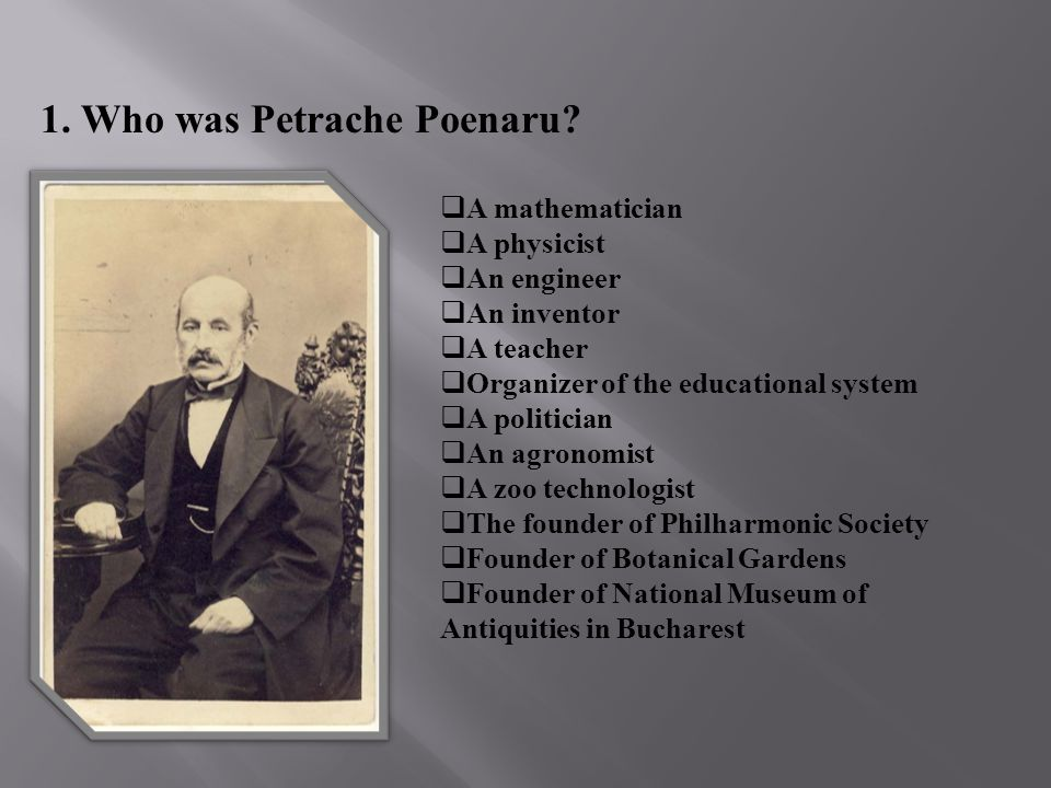 1. Who was Petrache Poenaru? A mathematician A physicist An engineer An inventor A teacher Organizer of the educational system A politician An agronom