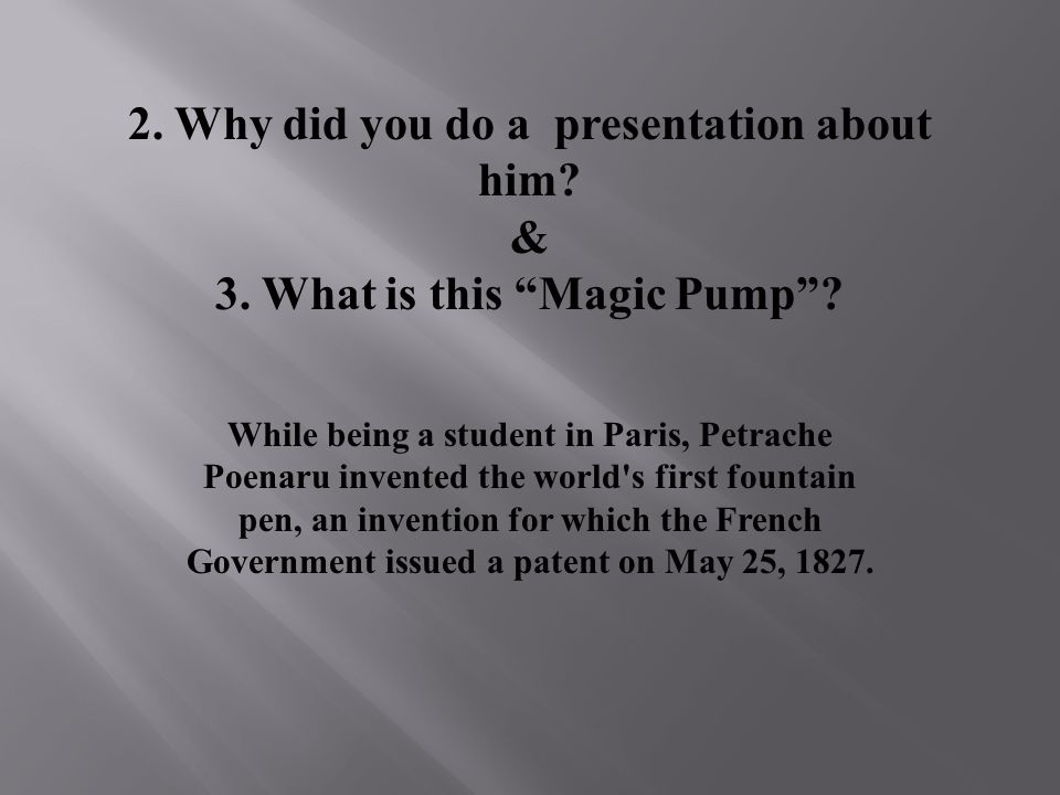 2. Why did you do a presentation about him? & 3. What is this Magic Pump? While being a student in Paris, Petrache Poenaru invented the world's first