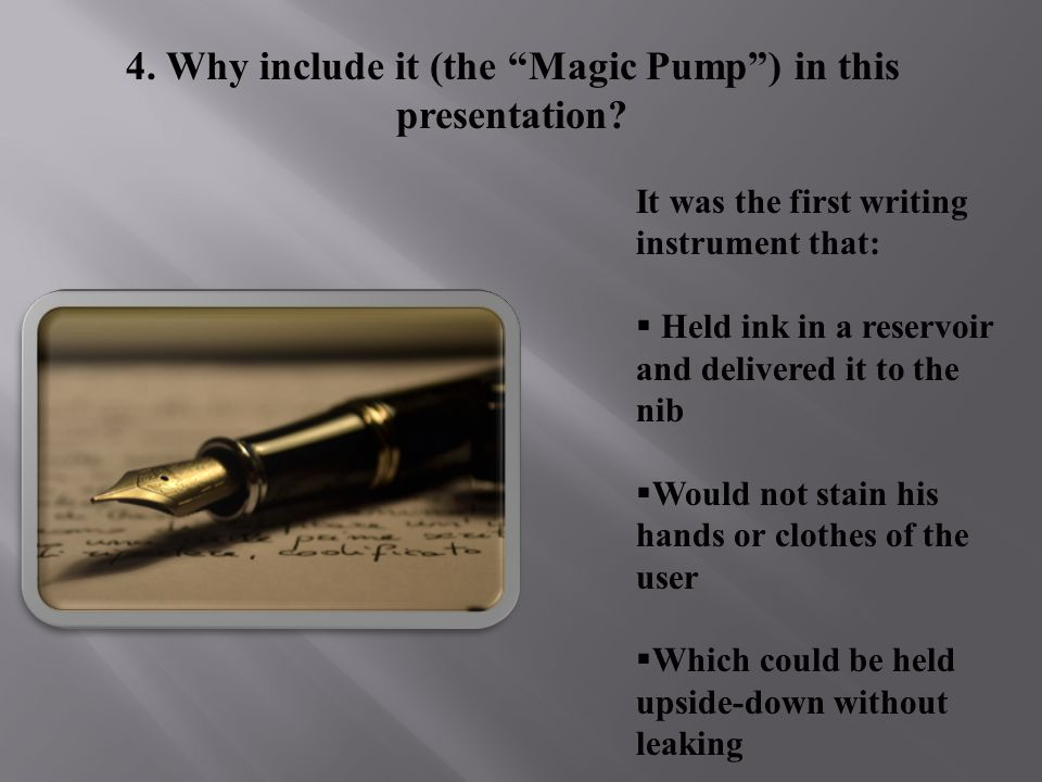 4. Why include it (the Magic Pump) in this presentation? It was the first writing instrument that: H eld ink in a reservoir and delivered it to the ni