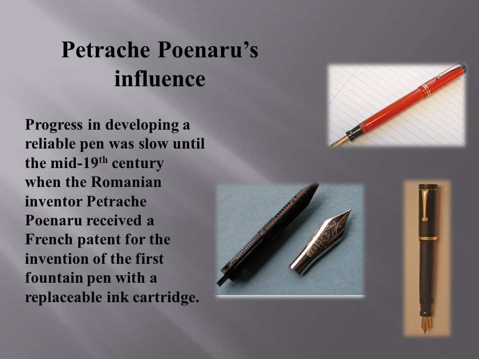 Petrache Poenarus influence Progress in developing a reliable pen was slow until the mid-19 th century when the Romanian inventor Petrache Poenaru received a French patent for the invention of the first fountain pen with a replaceable ink cartridge.