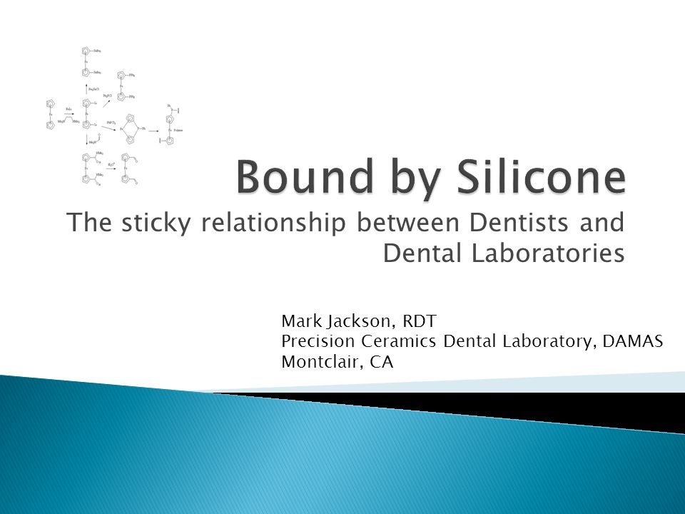 The sticky relationship between Dentists and Dental Laboratories Mark Jackson, RDT Precision Ceramics Dental Laboratory, DAMAS Montclair, CA