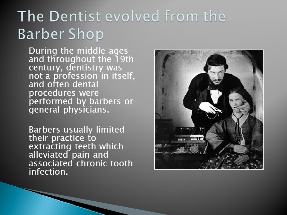 During the middle ages and throughout the 19th century, dentistry was not a profession in itself, and often dental procedures were performed by barber