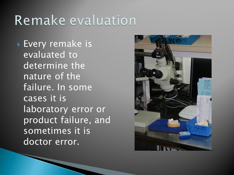 Every remake is evaluated to determine the nature of the failure. In some cases it is laboratory error or product failure, and sometimes it is doctor