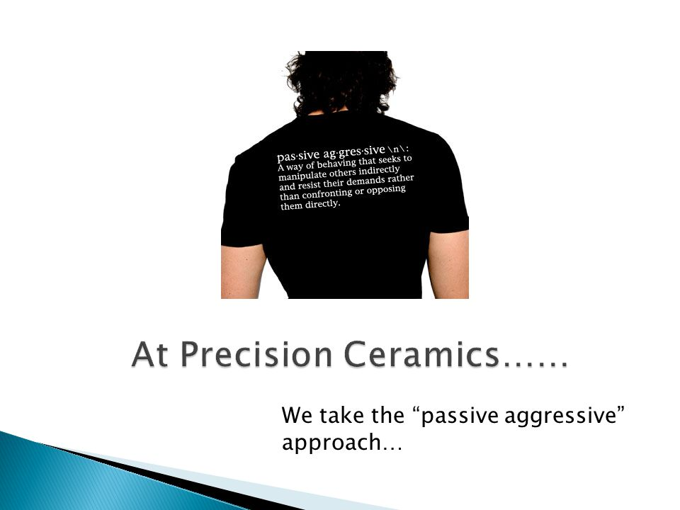 At Precision Ceramics…… We take the passive aggressive approach…