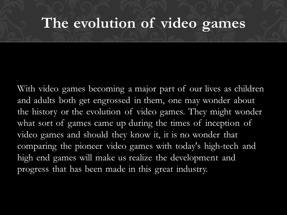 The evolution of video games With video games becoming a major part of our lives as children and adults both get engrossed in them, one may wonder about the history or the evolution of video games.