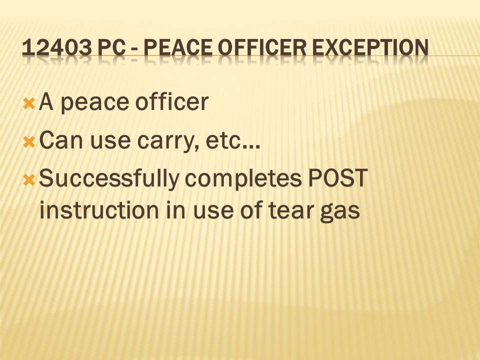 A peace officer Can use carry, etc... Successfully completes POST instruction in use of tear gas