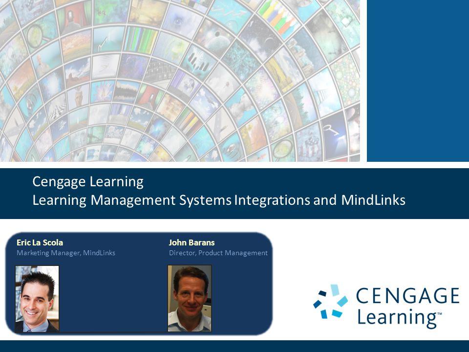 Cengage Learning Learning Management Systems Integrations and MindLinks Eric La Scola Marketing Manager, MindLinks John Barans Director, Product Management