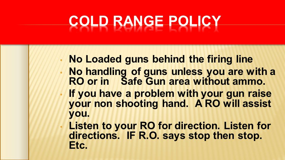 No Loaded guns behind the firing line No handling of guns unless you are with a RO or in Safe Gun area without ammo. If you have a problem with your g