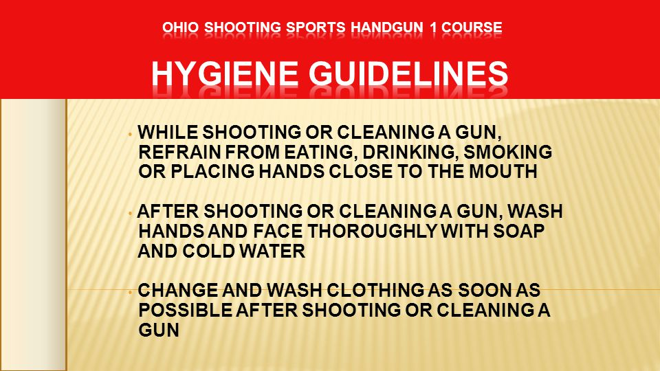 WHILE SHOOTING OR CLEANING A GUN, REFRAIN FROM EATING, DRINKING, SMOKING OR PLACING HANDS CLOSE TO THE MOUTH AFTER SHOOTING OR CLEANING A GUN, WASH HA