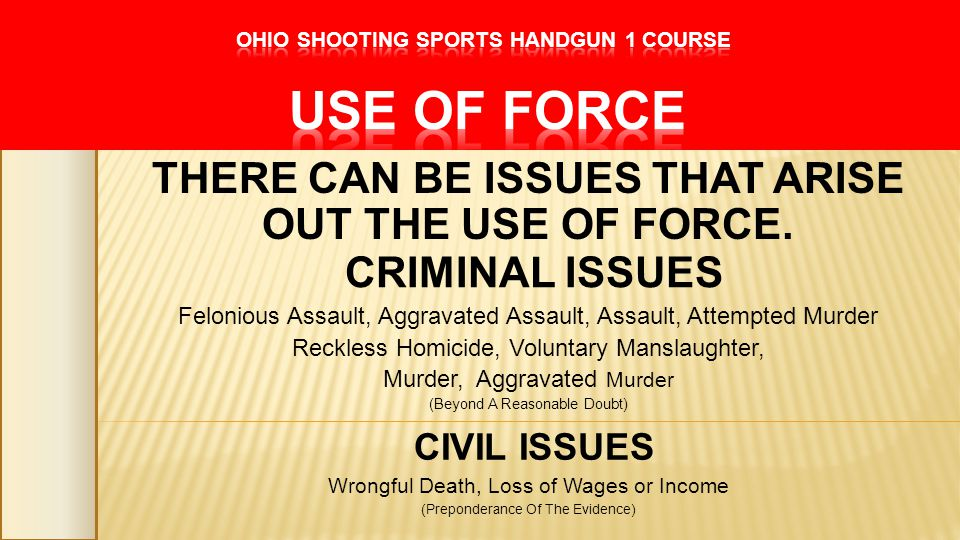 THERE CAN BE ISSUES THAT ARISE OUT THE USE OF FORCE. CRIMINAL ISSUES Felonious Assault, Aggravated Assault, Assault, Attempted Murder Reckless Homicid