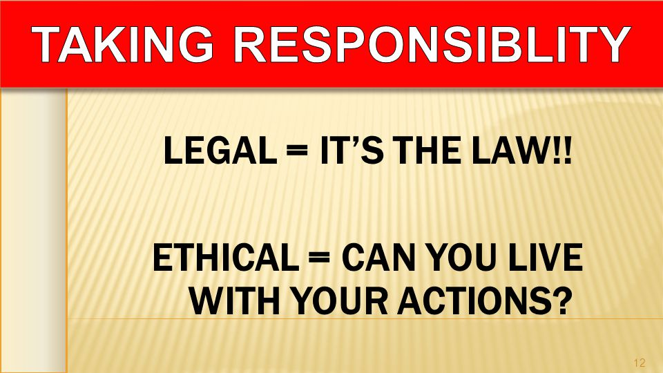 LEGAL = ITS THE LAW!! ETHICAL = CAN YOU LIVE WITH YOUR ACTIONS? 12