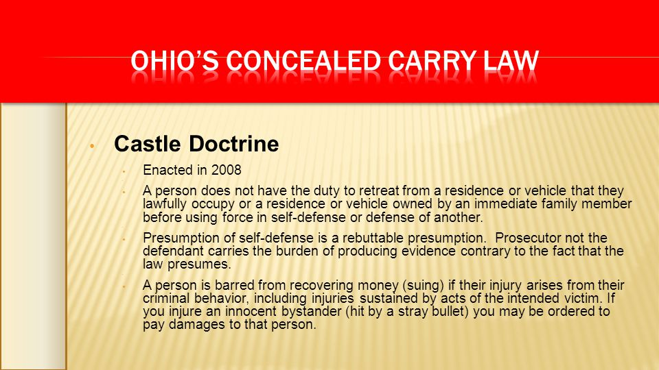 Castle Doctrine Enacted in 2008 A person does not have the duty to retreat from a residence or vehicle that they lawfully occupy or a residence or vehicle owned by an immediate family member before using force in self-defense or defense of another.