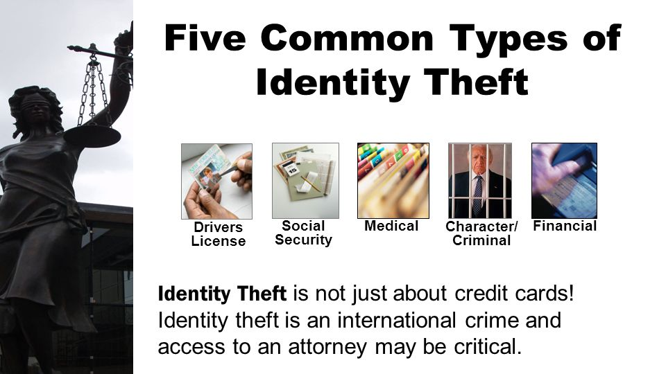 Five Common Types of Identity Theft Identity Theft is not just about credit cards! Identity theft is an international crime and access to an attorney