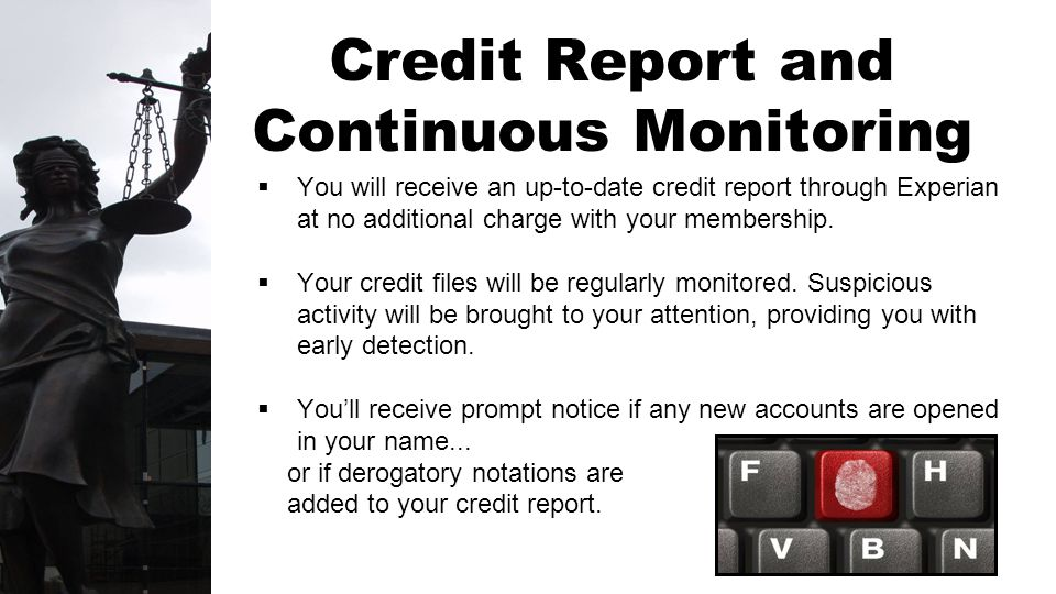 Credit Report and Continuous Monitoring You will receive an up-to-date credit report through Experian at no additional charge with your membership.