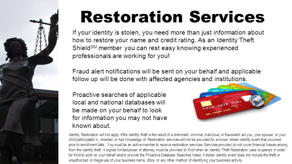 Restoration Services If your identity is stolen, you need more than just information about how to restore your name and credit rating. As an Identity