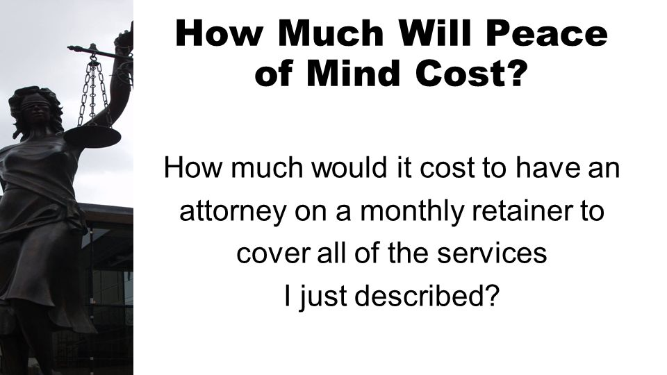 How Much Will Peace of Mind Cost? How much would it cost to have an attorney on a monthly retainer to cover all of the services I just described?