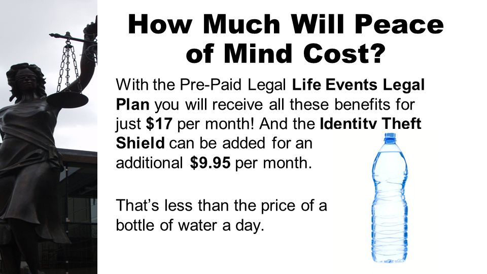 How Much Will Peace of Mind Cost? With the Pre-Paid Legal Life Events Legal Plan you will receive all these benefits for just $17 per month! And the I