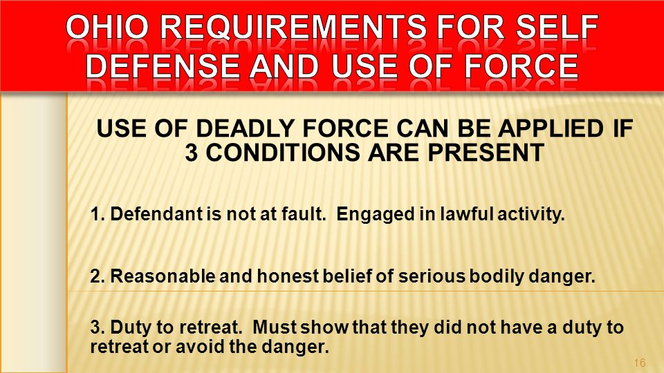 USE OF DEADLY FORCE CAN BE APPLIED IF 3 CONDITIONS ARE PRESENT 1. Defendant is not at fault. Engaged in lawful activity. 2. Reasonable and honest beli