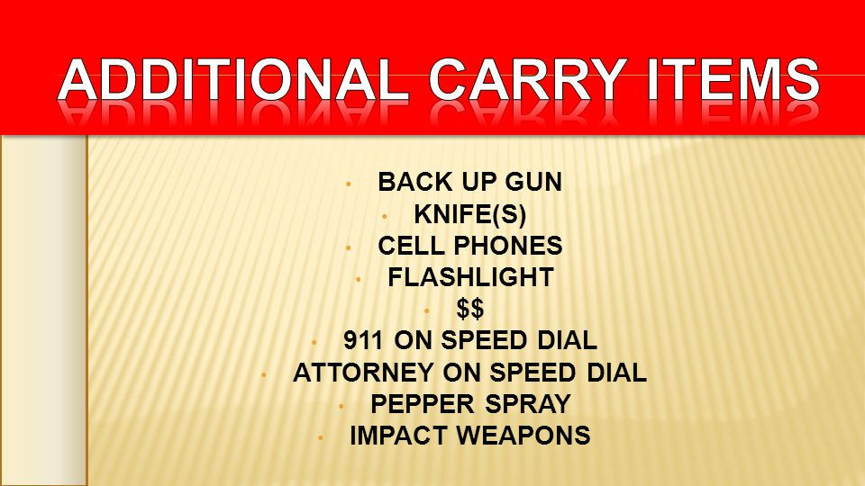 BACK UP GUN KNIFE(S) CELL PHONES FLASHLIGHT $$ 911 ON SPEED DIAL ATTORNEY ON SPEED DIAL PEPPER SPRAY IMPACT WEAPONS