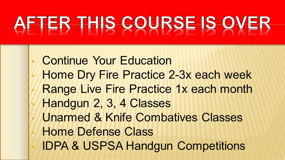 Continue Your Education Home Dry Fire Practice 2-3x each week Range Live Fire Practice 1x each month Handgun 2, 3, 4 Classes Unarmed & Knife Combatives Classes Home Defense Class IDPA & USPSA Handgun Competitions