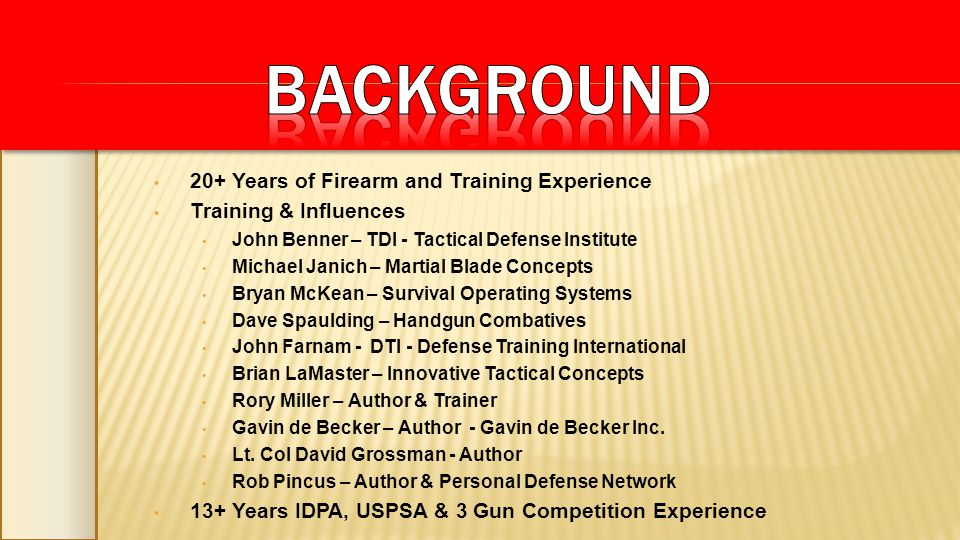 20+ Years of Firearm and Training Experience Training & Influences John Benner – TDI - Tactical Defense Institute Michael Janich – Martial Blade Conce