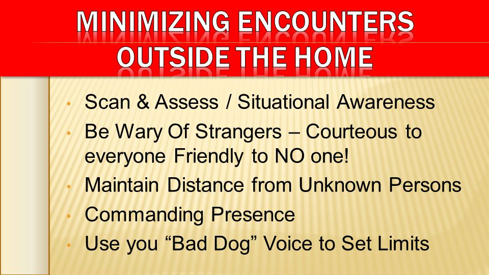 Scan & Assess / Situational Awareness Be Wary Of Strangers – Courteous to everyone Friendly to NO one! Maintain Distance from Unknown Persons Commandi