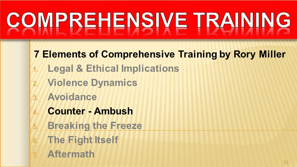 7 Elements of Comprehensive Training by Rory Miller 1. Legal & Ethical Implications 2. Violence Dynamics 3. Avoidance 4. Counter - Ambush 5. Breaking