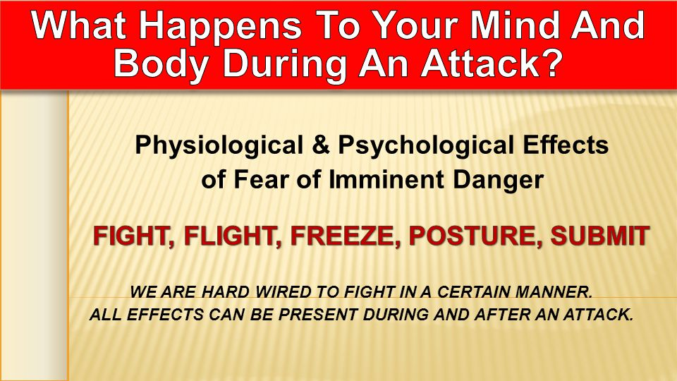 Physiological & Psychological Effects of Fear of Imminent Danger WE ARE HARD WIRED TO FIGHT IN A CERTAIN MANNER. ALL EFFECTS CAN BE PRESENT DURING AND
