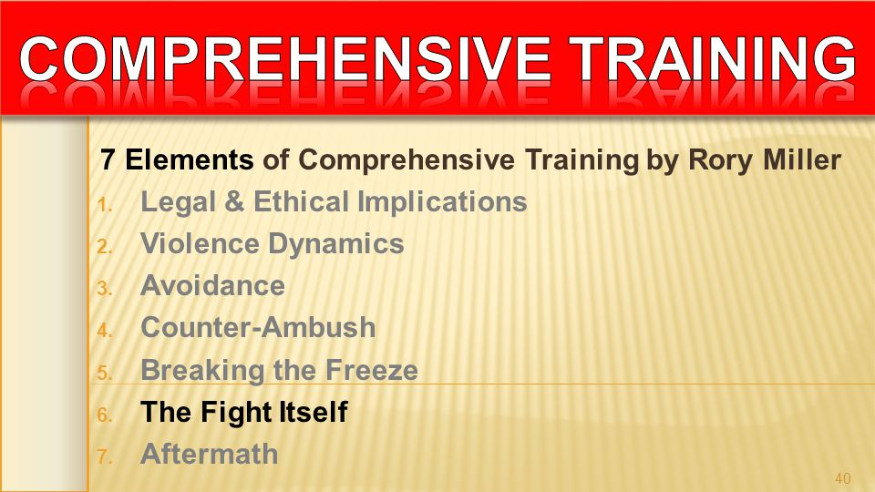 7 Elements of Comprehensive Training by Rory Miller 1. Legal & Ethical Implications 2. Violence Dynamics 3. Avoidance 4. Counter-Ambush 5. Breaking th