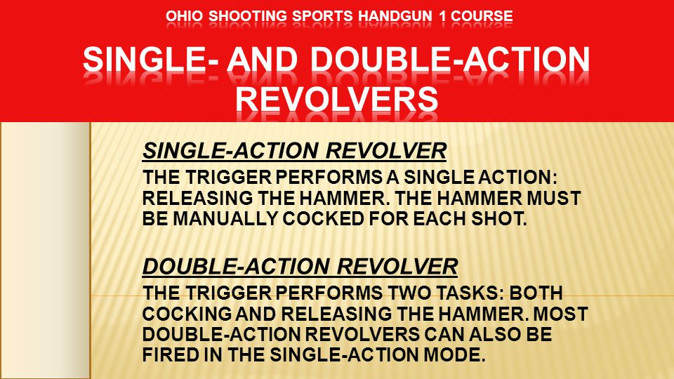SINGLE-ACTION REVOLVER THE TRIGGER PERFORMS A SINGLE ACTION: RELEASING THE HAMMER. THE HAMMER MUST BE MANUALLY COCKED FOR EACH SHOT. DOUBLE-ACTION REV