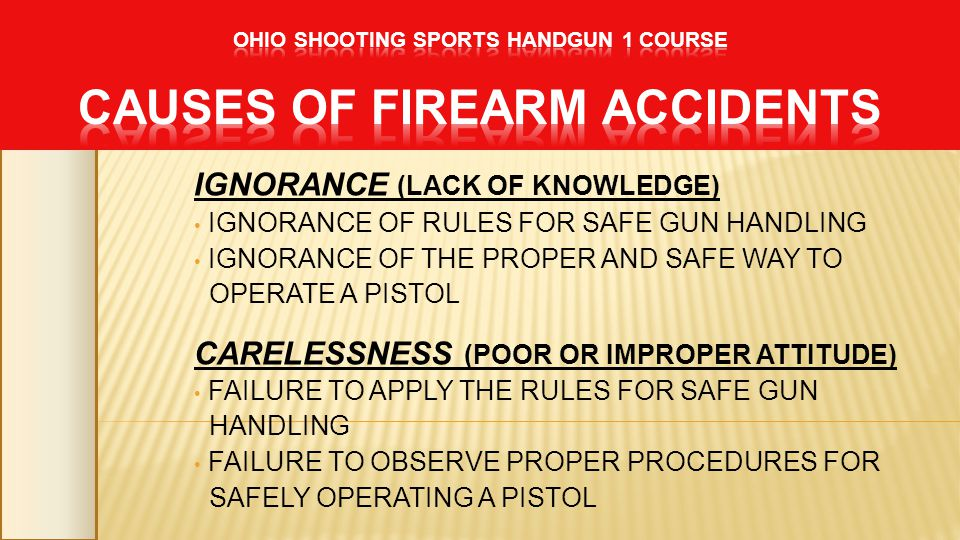 IGNORANCE (LACK OF KNOWLEDGE) IGNORANCE OF RULES FOR SAFE GUN HANDLING IGNORANCE OF THE PROPER AND SAFE WAY TO OPERATE A PISTOL CARELESSNESS (POOR OR IMPROPER ATTITUDE) FAILURE TO APPLY THE RULES FOR SAFE GUN HANDLING FAILURE TO OBSERVE PROPER PROCEDURES FOR SAFELY OPERATING A PISTOL
