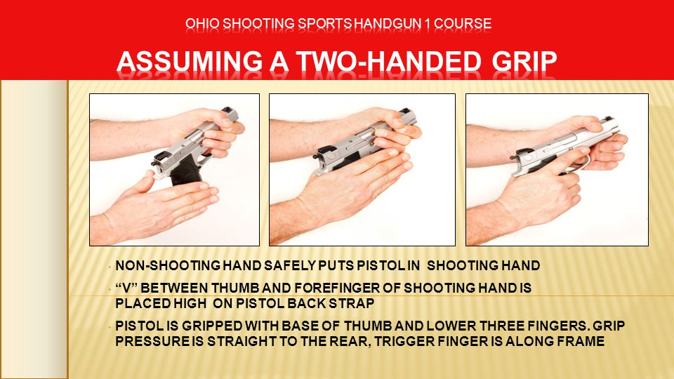 NON-SHOOTING HAND SAFELY PUTS PISTOL IN SHOOTING HAND V BETWEEN THUMB AND FOREFINGER OF SHOOTING HAND IS PLACED HIGH ON PISTOL BACK STRAP PISTOL IS GR