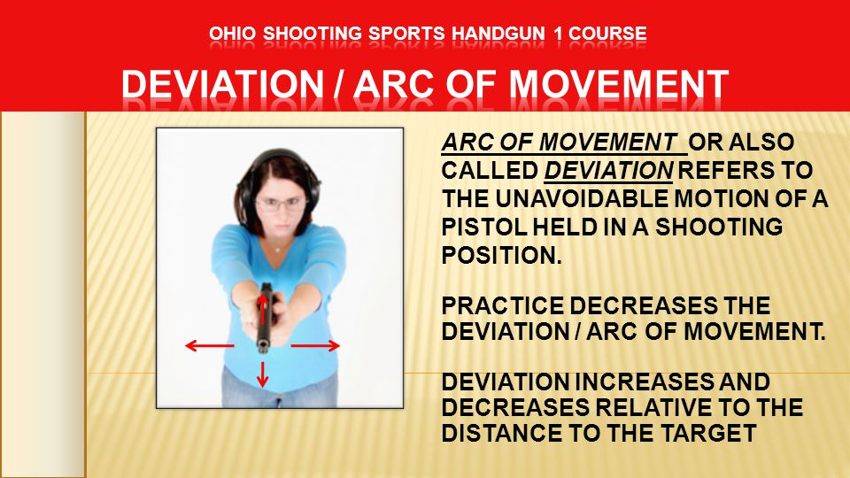 ARC OF MOVEMENT OR ALSO CALLED DEVIATION REFERS TO THE UNAVOIDABLE MOTION OF A PISTOL HELD IN A SHOOTING POSITION. PRACTICE DECREASES THE DEVIATION /