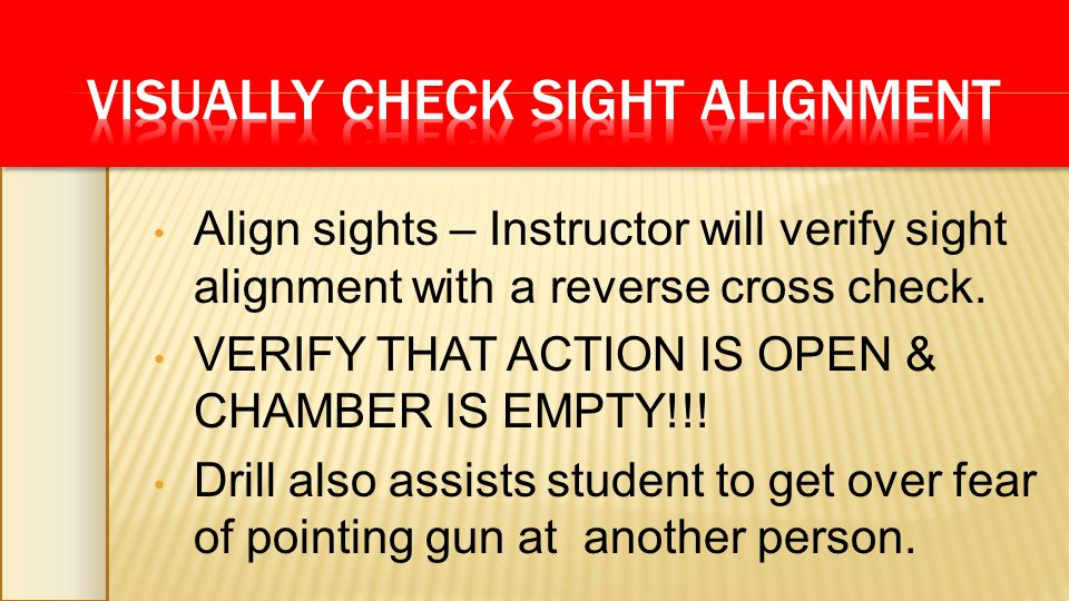 Align sights – Instructor will verify sight alignment with a reverse cross check. VERIFY THAT ACTION IS OPEN & CHAMBER IS EMPTY!!! Drill also assists