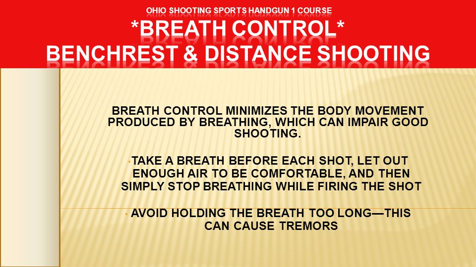 BREATH CONTROL MINIMIZES THE BODY MOVEMENT PRODUCED BY BREATHING, WHICH CAN IMPAIR GOOD SHOOTING. TAKE A BREATH BEFORE EACH SHOT, LET OUT ENOUGH AIR T