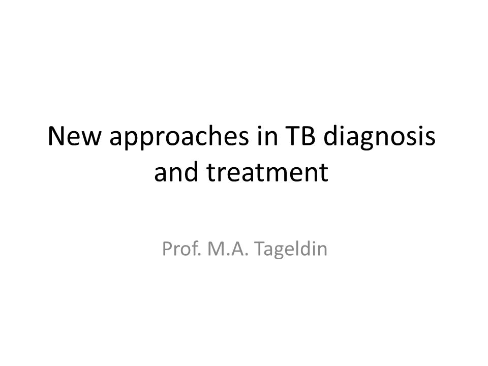New approaches in TB diagnosis and treatment Prof. M.A. Tageldin