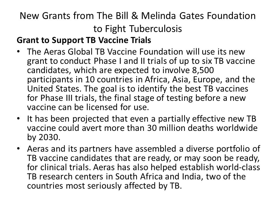 New Grants from The Bill & Melinda Gates Foundation to Fight Tuberculosis Grant to Support TB Vaccine Trials The Aeras Global TB Vaccine Foundation will use its new grant to conduct Phase I and II trials of up to six TB vaccine candidates, which are expected to involve 8,500 participants in 10 countries in Africa, Asia, Europe, and the United States.
