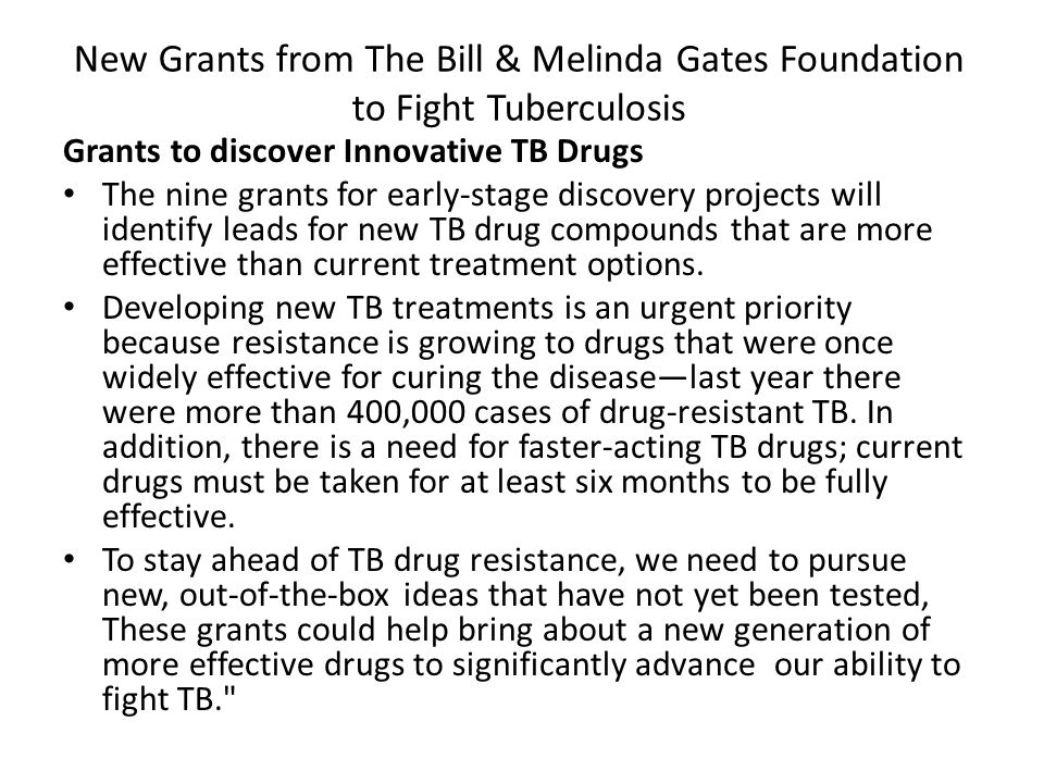 New Grants from The Bill & Melinda Gates Foundation to Fight Tuberculosis Grants to discover Innovative TB Drugs The nine grants for early-stage discovery projects will identify leads for new TB drug compounds that are more effective than current treatment options.