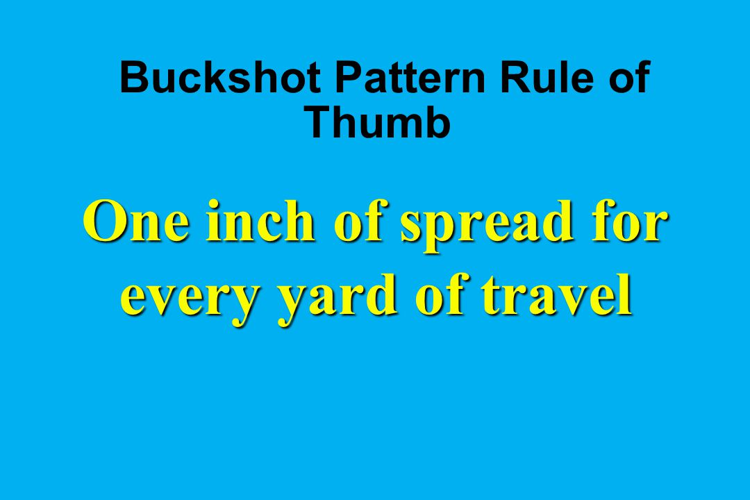 Buckshot Pattern Rule of Thumb One inch of spread for every yard of travel