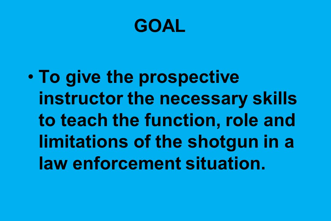 GOAL To give the prospective instructor the necessary skills to teach the function, role and limitations of the shotgun in a law enforcement situation.
