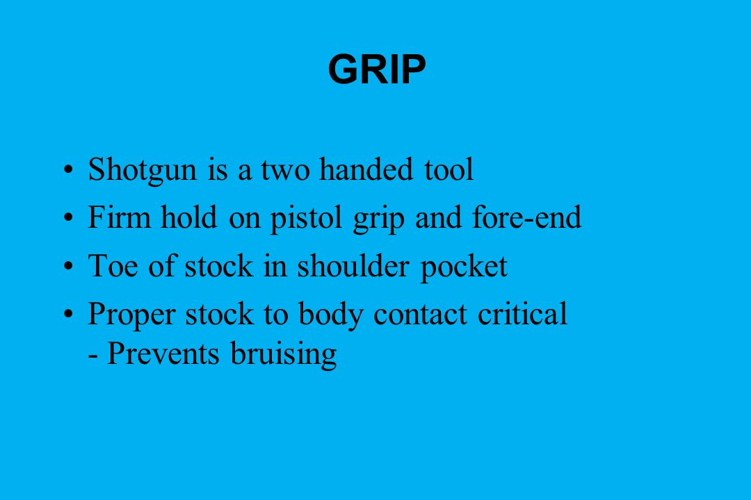 GRIP Shotgun is a two handed tool Firm hold on pistol grip and fore-end Toe of stock in shoulder pocket Proper stock to body contact critical - Prevents bruising