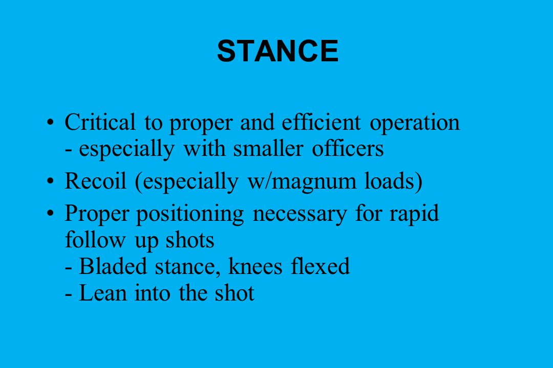 STANCE Critical to proper and efficient operation - especially with smaller officers Recoil (especially w/magnum loads) Proper positioning necessary for rapid follow up shots - Bladed stance, knees flexed - Lean into the shot
